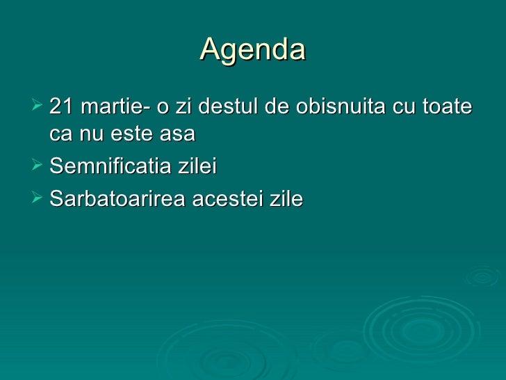 Agenda <ul><li>21 martie- o zi destul de obisnuita cu toate ca nu este asa </li></ul><ul><li>Semnificatia zilei </li></ul>...