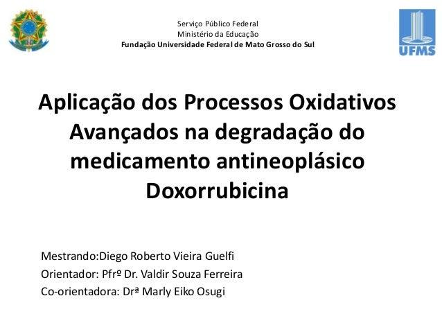 Aplicação dos Processos Oxidativos Avançados na degradação do medicamento antineoplásico Doxorrubicina Mestrando:Diego Rob...
