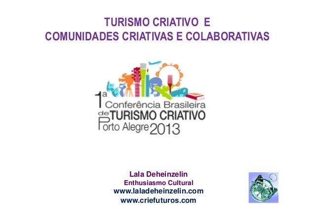 TURISMO CRIATIVO E COMUNIDADES CRIATIVAS E COLABORATIVAS  Lala Deheinzelin Enthusiasmo Cultural  www.laladeheinzelin.com w...