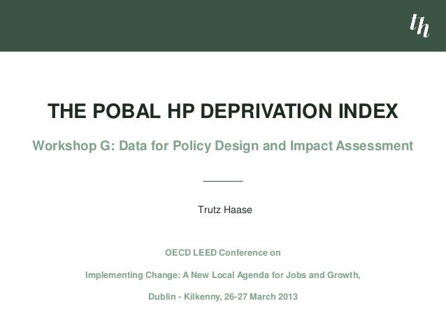 Trutz Haase THE POBAL HP DEPRIVATION INDEX Workshop G: Data for Policy Design and Impact Assessment OECD LEED Conference o...