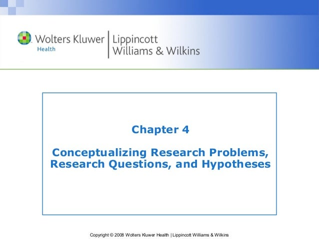 Chapter 4Conceptualizing Research Problems,Research Questions, and Hypotheses      Copyright © 2008 Wolters Kluwer Health ...
