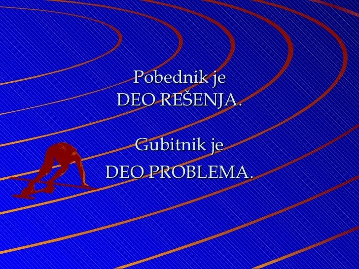 Pobednik je D E O REŠENJA. Gubitnik je D E O PROBLEMA.