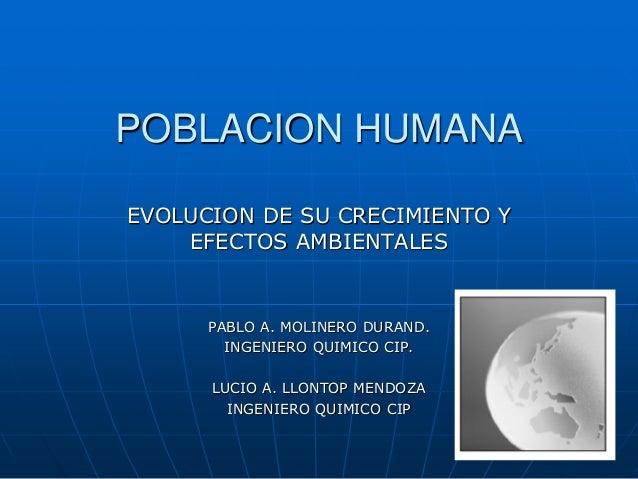 POBLACION HUMANA EVOLUCION DE SU CRECIMIENTO Y EFECTOS AMBIENTALES  PABLO A. MOLINERO DURAND. INGENIERO QUIMICO CIP. LUCIO...