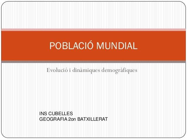 Evolució i dinàmiques demogràfiques POBLACIÓ MUNDIAL INS CUBELLES GEOGRAFIA 2on BATXILLERAT