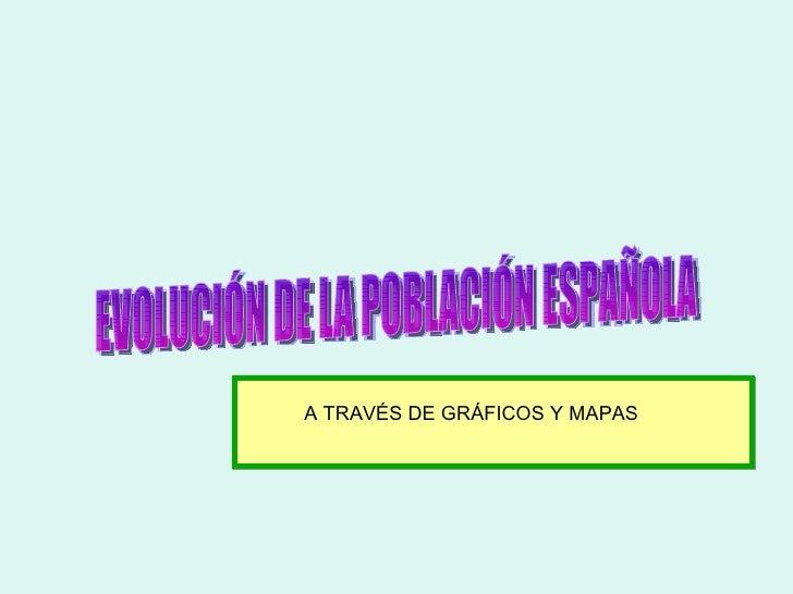 EVOLUCIÓN DE LA POBLACIÓN ESPAÑOLA A TRAVÉS DE GRÁFICOS Y MAPAS