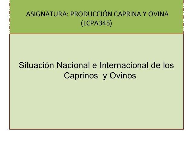 ASIGNATURA: PRODUCCIÓN CAPRINA Y OVINA (LCPA345) Situación Nacional e Internacional de los Caprinos y Ovinos