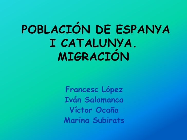 POBLACIÓN DE ESPANYA    I CATALUNYA.     MIGRACIÓN     Francesc López     Iván Salamanca      Víctor Ocaña     Marina Subi...