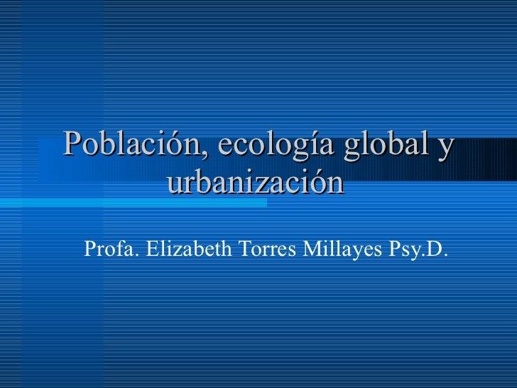 Población, ecología global y urbanización   Profa. Elizabeth Torres Millayes Psy.D.