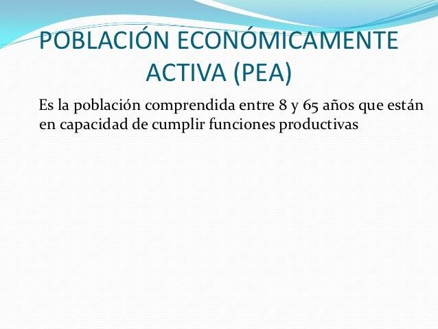 POBLACIÓN ECONÓMICAMENTE        ACTIVA (PEA)Es la población comprendida entre 8 y 65 años que estánen capacidad de cumplir...