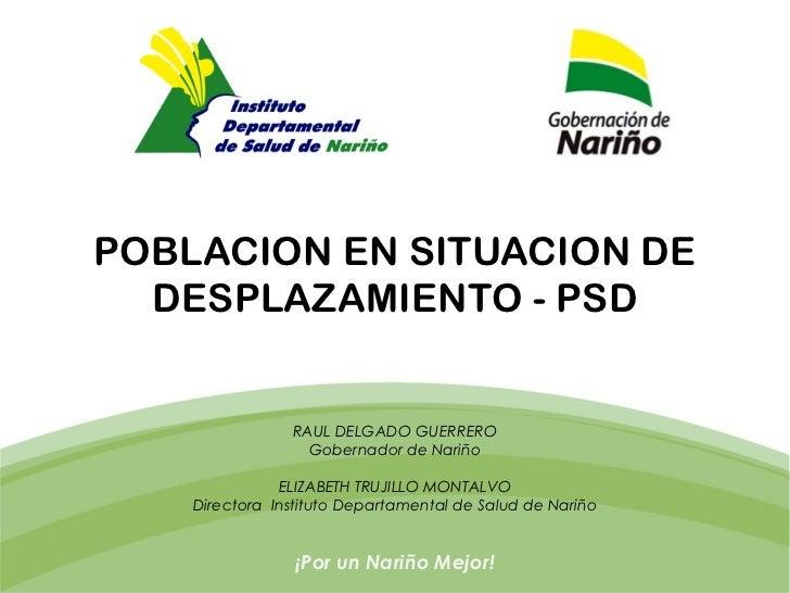 POBLACION EN SITUACION DE  DESPLAZAMIENTO - PSD                RAUL DELGADO GUERRERO                  Gobernador de Nariño...