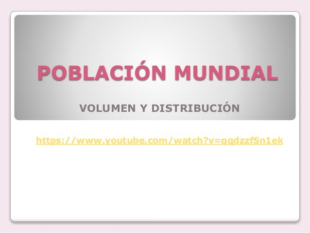 POBLACIÓN MUNDIAL VOLUMEN Y DISTRIBUCIÓN https://www.youtube.com/watch?v=qqdzzfSn1ek