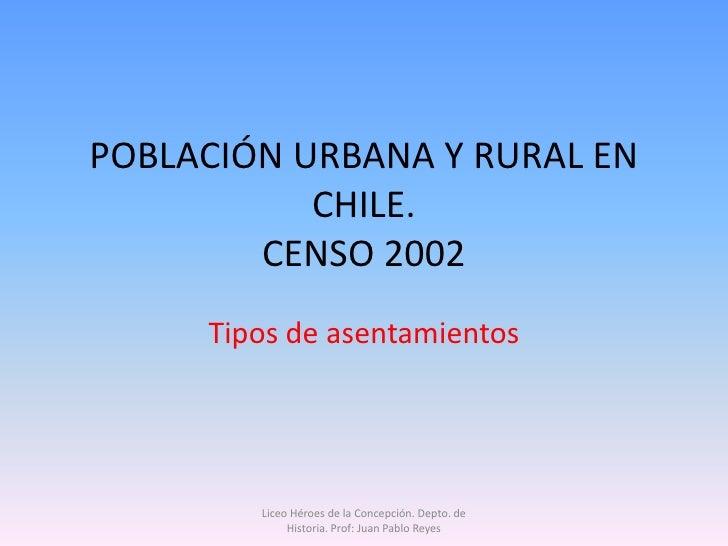 POBLACIÓN URBANA Y RURAL EN            CHILE.         CENSO 2002      Tipos de asentamientos             Liceo Héroes de l...