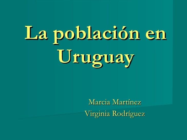 La población en Uruguay Marcia Martínez Virginia Rodríguez