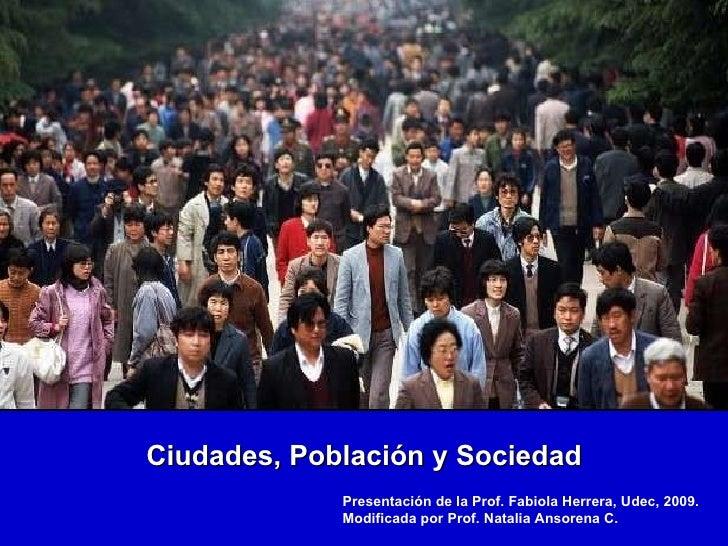 Ciudades, Población y Sociedad Presentación de la Prof. Fabiola Herrera, Udec, 2009. Modificada por Prof. Natalia Ansorena...