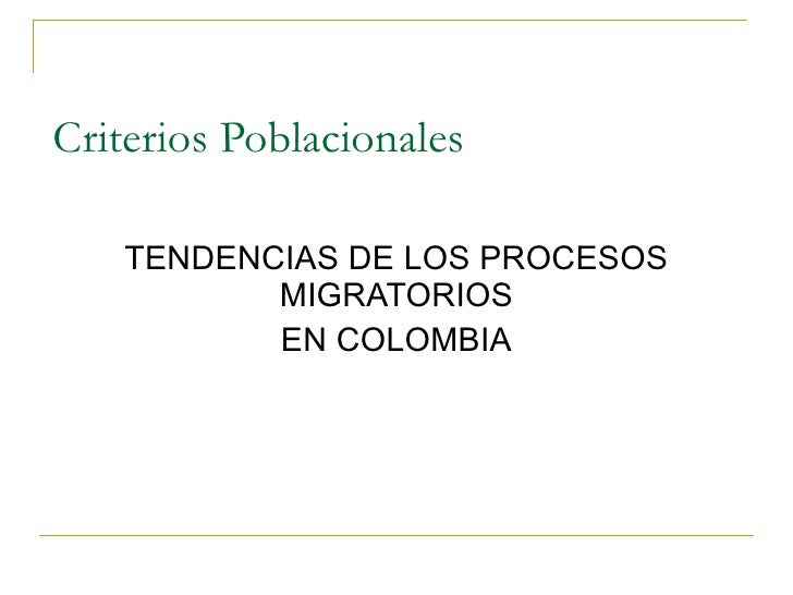 Criterios Poblacionales <ul><li>TENDENCIAS DE LOS PROCESOS MIGRATORIOS </li></ul><ul><li>EN COLOMBIA </li></ul>