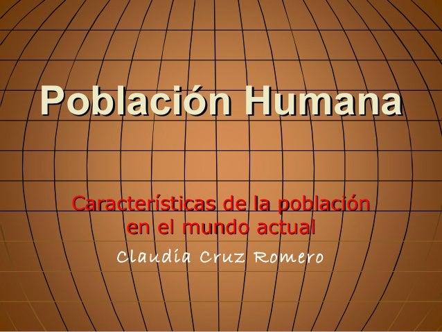 Población Humana Características de la población en el mundo actual Claudia Cruz Romero