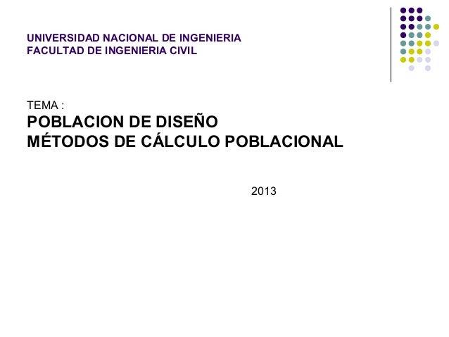 UNIVERSIDAD NACIONAL DE INGENIERIA FACULTAD DE INGENIERIA CIVIL TEMA : POBLACION DE DISEÑO MÉTODOS DE CÁLCULO POBLACIONAL ...