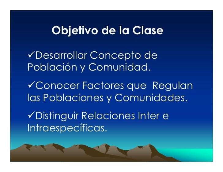 Objetivo de la Clase   Desarrollar Concepto de Población y Comunidad.   Conocer Factores que Regulan las Poblaciones y Com...