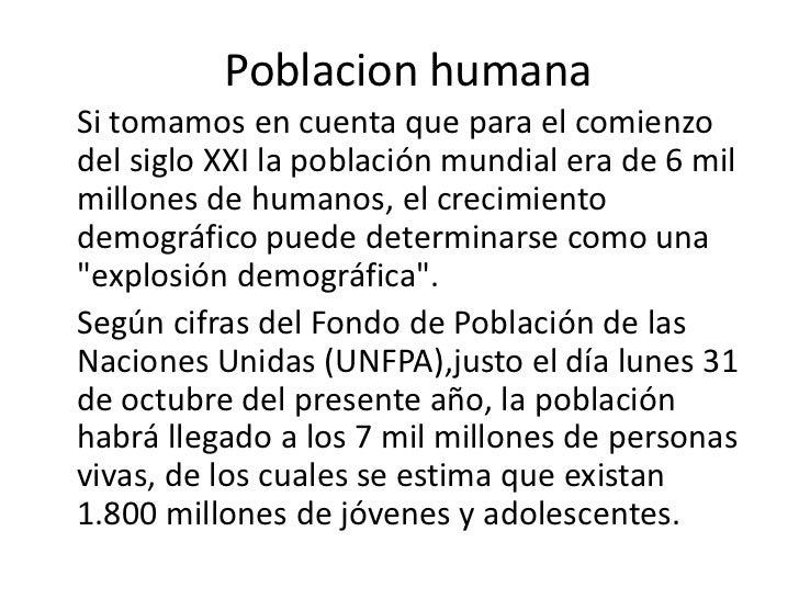 Poblacion humanaSi tomamos en cuenta que para el comienzodel siglo XXI la población mundial era de 6 milmillones de humano...