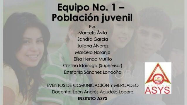 Equipo No. 1 –Población juvenilPor:Marcela ÁvilaSandra GarcíaJuliana ÁlvarezMarcela NaranjoElisa Henao MurilloCristina Ida...