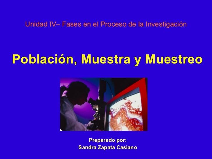 Unidad IV– Fases en el Proceso de la Investigación Preparado por: Sandra Zapata Casiano Población, Muestra y Muestreo