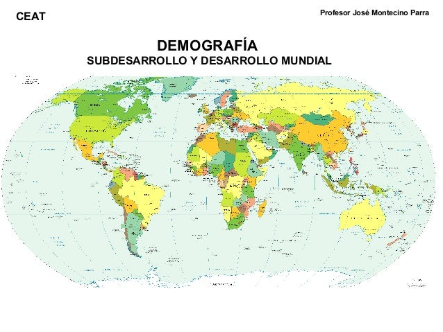 DEMOGRAFÍA SUBDESARROLLO Y DESARROLLO MUNDIAL Profesor José Montecino Parra CEAT