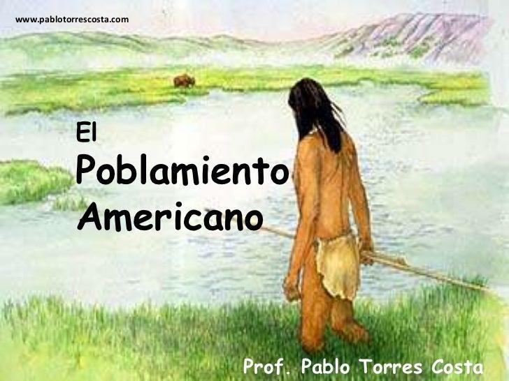 www.pablotorrescosta.com<br />El<br />Poblamiento <br />Americano<br />Prof. Pablo Torres Costa<br />