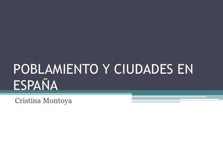 POBLAMIENTO Y CIUDADES EN ESPAÑA<br />Cristina Montoya<br />