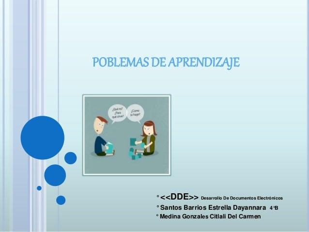 POBLEMAS DE APRENDIZAJE  ° <<DDE>> Desarrollo De Documentos Electrónicos  ° Santos Barrios Estrella Dayannara 4°B  ° Medin...