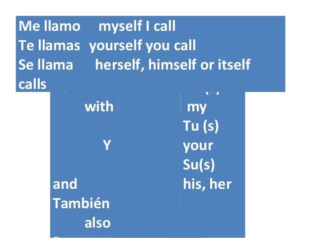 ¿Quién? Who? ¿Qué? What? ¿(A)dónde? (To) Con with Y and También also Mi (s) my Tu (s) your Su(s) his, her Me llamo myself ...