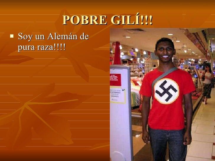 POBRE GILÍ!!! <ul><li>Soy un Alemán de pura raza!!!! </li></ul>