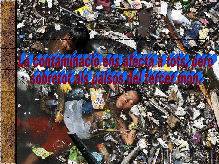 La contaminacio ens afecta a tots, pero  sobretot als paisos del tercer mon.