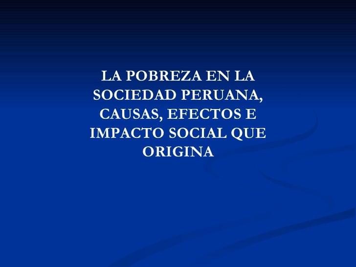 LA POBREZA EN LA SOCIEDAD PERUANA,  CAUSAS, EFECTOS EIMPACTO SOCIAL QUE       ORIGINA