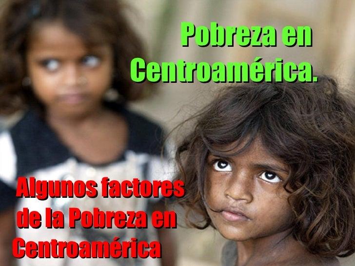 Algunos factores  de la Pobreza en Centroamérica Pobreza en  Centroamérica .