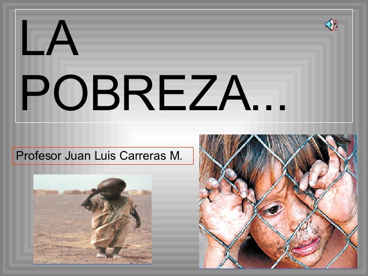 LA POBREZA... Profesor Juan Luis Carreras M.