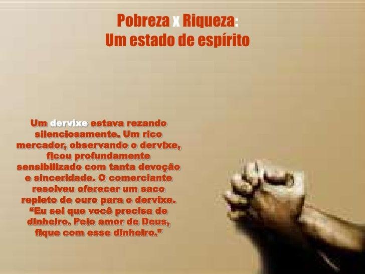 Pobreza x Riqueza:                  Um estado de espírito       Um dervixe estava rezando      silenciosamente. Um rico me...