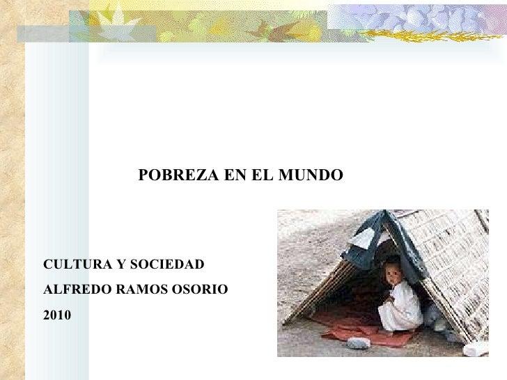 POBREZA EN EL MUNDO CULTURA Y SOCIEDAD ALFREDO RAMOS OSORIO 2010