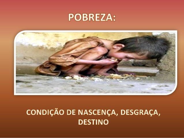Pobreza, condição de nascença, desgraça, destino
