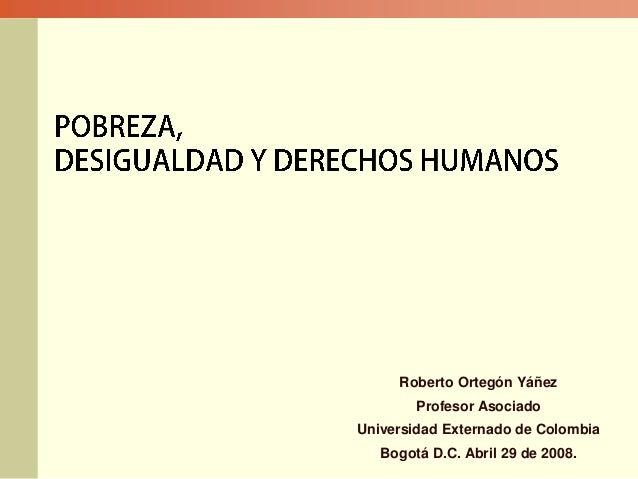 Roberto Ortegón Yáñez Profesor Asociado Universidad Externado de Colombia Bogotá D.C. Abril 29 de 2008.