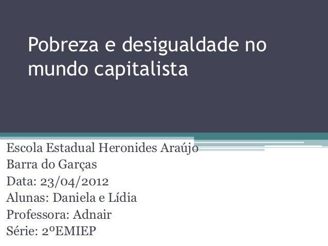 Pobreza e desigualdade no   mundo capitalistaEscola Estadual Heronides AraújoBarra do GarçasData: 23/04/2012Alunas: Daniel...