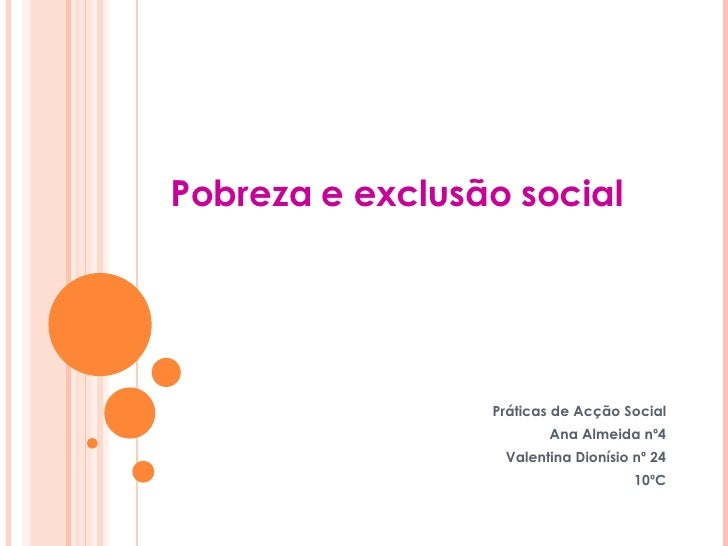 Pobreza e exclusão social Práticas de Acção Social Ana Almeida nº4 Valentina Dionísio nº 24 10ºC