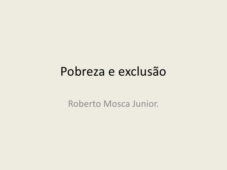 Pobreza e exclusão<br />Roberto Mosca Junior.<br />