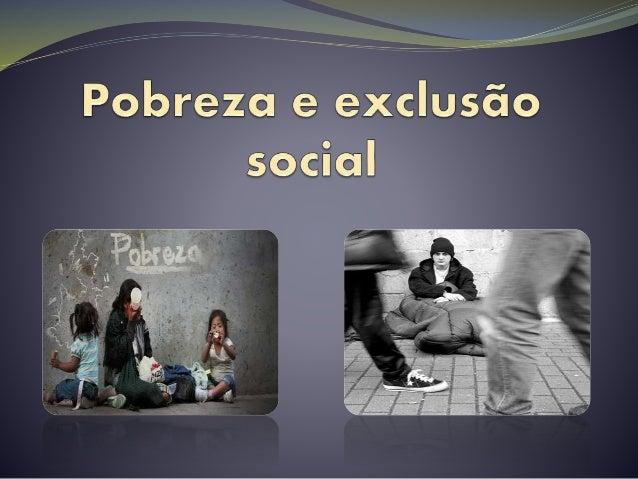 Pobreza  A pobreza pode ser entendida em três principais sentidos: • Carência cogonal: envolve necessidades do quotidiano...