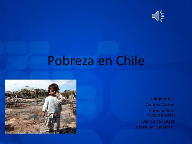 Integrantes: Andrea Cartes  Carmen Brito (coordinador) Juan Carlos Lagos Christian Gutierrez  Pobreza en Chile