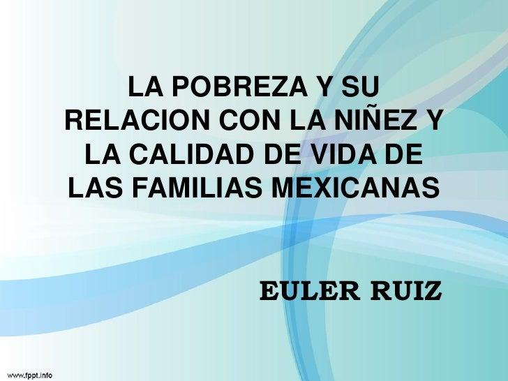 LA POBREZA Y SURELACION CON LA NIÑEZ Y LA CALIDAD DE VIDA DELAS FAMILIAS MEXICANAS           EULER RUIZ