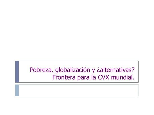 Pobreza, globalización y ¿alternativas? Frontera para la CVX mundial.