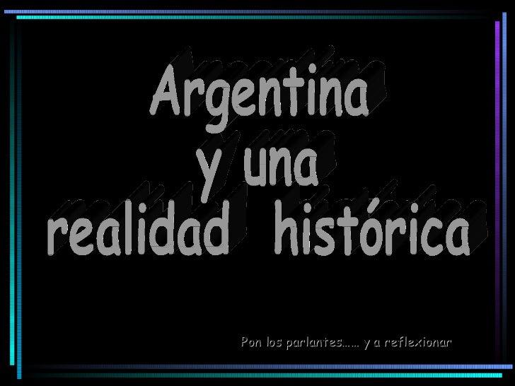 Argentina  y una  realidad  histórica Pon los parlantes…… y a reflexionar
