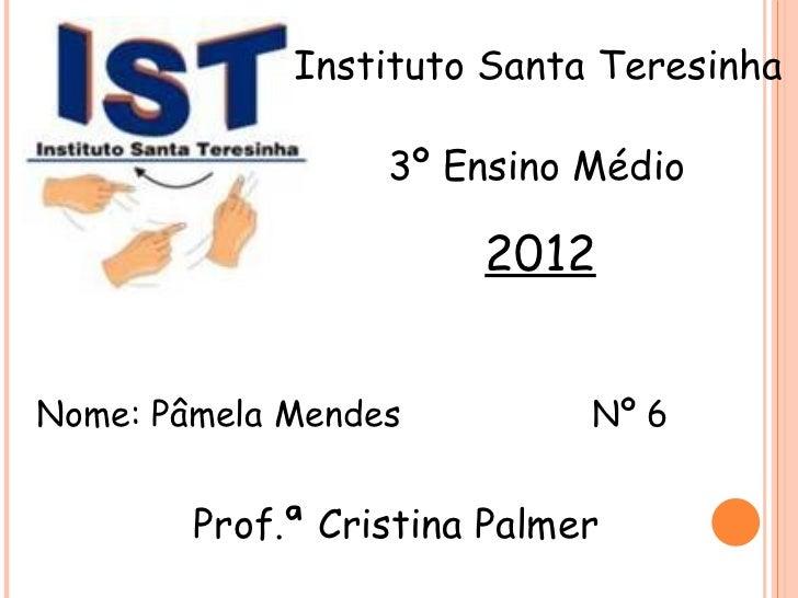 Instituto Santa Teresinha                  3º Ensino Médio                       2012Nome: Pâmela Mendes          Nº 6    ...