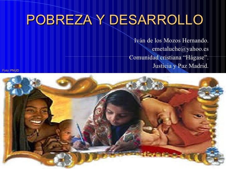 POBREZA Y DESARROLLO <ul><li>Iván de los Mozos Hernando. </li></ul><ul><li>[email_address] </li></ul><ul><li>Comunidad cri...