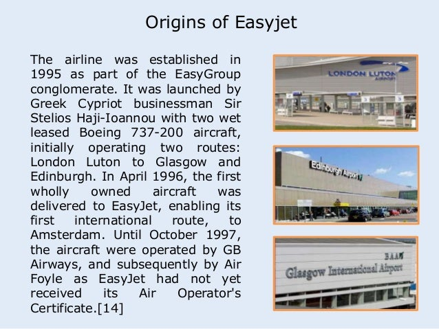 Origins of Easyjet  The airline was established in  1995 as part of the EasyGroup  conglomerate. It was launched by  Greek...